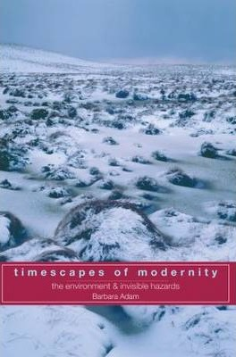 Timescapes of Modernity: The Environment and Invisible Hazards
