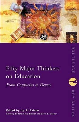 Fifty Major Thinkers on Education : From Confucius to Dewey