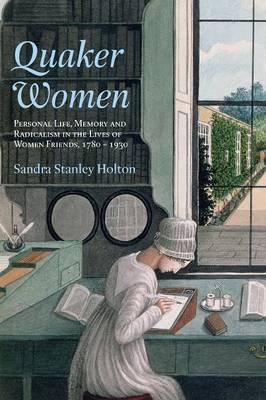 Quaker Women  Personal Life, Memory and Radicalism in the Lives of Women Friends, 1780-1930