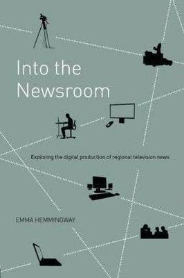 Into the Newsroom : Exploring the Digital Production of Regional Television News