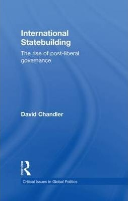 International Statebuilding  The Rise of Post-Liberal Governance