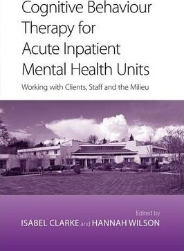 Cognitive Behaviour Therapy for Acute Inpatient Mental Health Units : Working with Clients, Staff and the Milieu