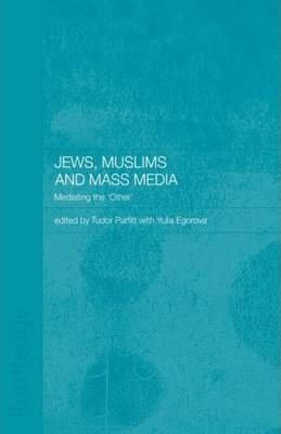 Jews, Muslims and Mass Media : Mediating the 'Other'