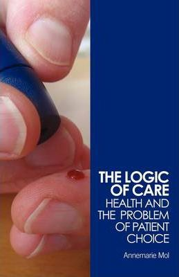 The Logic of Care : Health and the Problem of Patient Choice