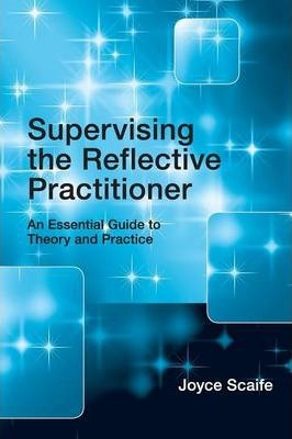 Supervising the Reflective Practitioner : An Essential Guide to Theory and Practice