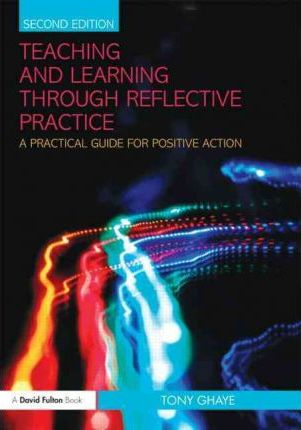 Teaching and Learning through Reflective Practice : A Practical Guide for Positive Action