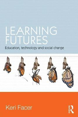 Learning Futures : Education, Technology and Social Change