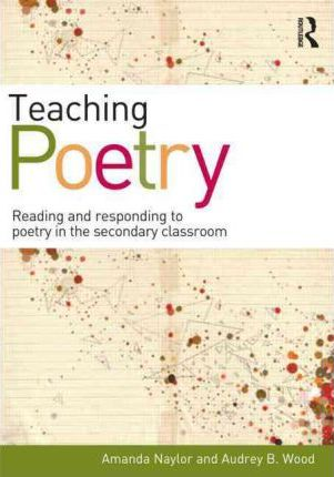 Teaching Poetry : Reading and responding to poetry in the secondary classroom