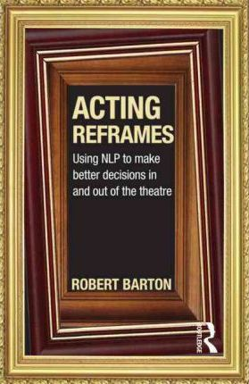 Acting Reframes: Using NLP to Make Better Decisions In and Out of the Theatre