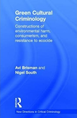 Green Cultural Criminology  Constructions of Environmental Harm, Consumerism, and Resistance to Ecocide