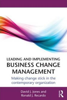 Leading and Implementing Business Change Management  Making Change Stick in the Contemporary Organization