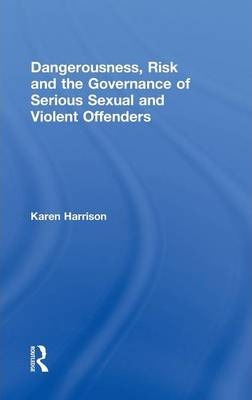 Dangerousness, Risk and the Governance of Serious Sexual and Violent Offenders