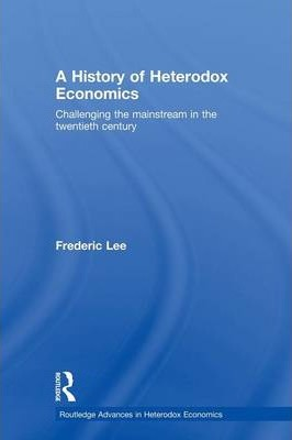 A History of Heterodox Economics: Challenging the mainstream in the twentieth century