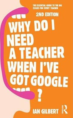 Why Do I Need a Teacher When I've got Google? : The essential guide to the big issues for every teacher