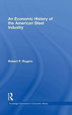 An Economic History of the American Steel Industry