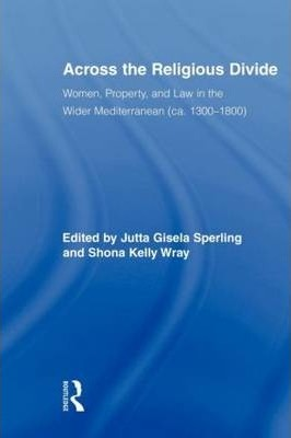 Across the Religious Divide: Women, Property, and Law in the Wider Mediterranean (ca. 1300-1800)