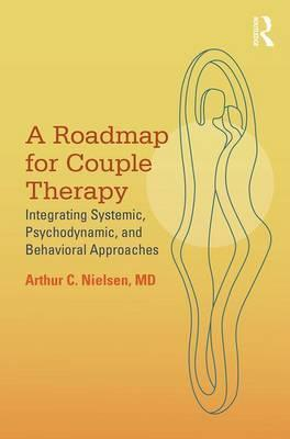 A Roadmap for Couple Therapy : Integrating Systemic, Psychodynamic, and Behavioral Approaches