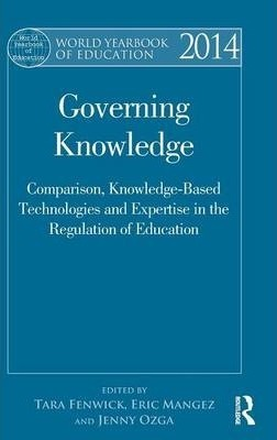 World Yearbook of Education 2014  Governing Knowledge Comparison, Knowledge-Based Technologies and Expertise in the Regulation of Education
