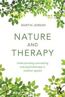 Nature And Therapy : Understanding Counselling And Psychotherapy In Outdoor Spaces by Martin Jordan