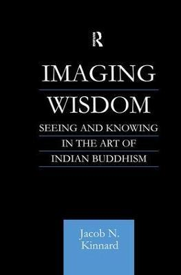 Imaging Wisdom  Seeing and Knowing in the Art of Indian Buddhism