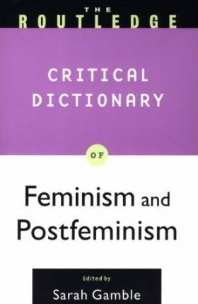 The Routledge Critical Dictionary of Feminism and Postfeminism