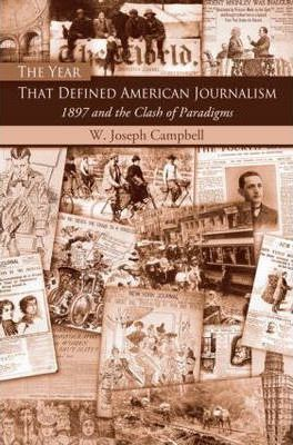 The Year That Defined American Journalism : 1897 and the Clash of Paradigms