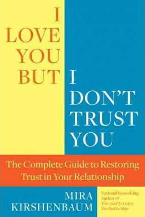 I Love You, But I Don't Trust You : The Complete Guide to Restoring Trust in Your Relationship