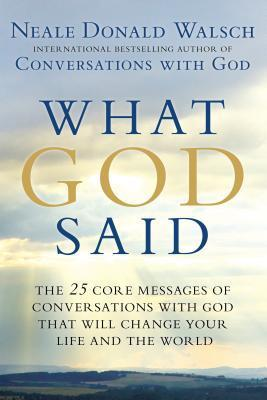 What God Said  The 25 Core Messages of Conversations with God That Will Change Your Life and Th E World