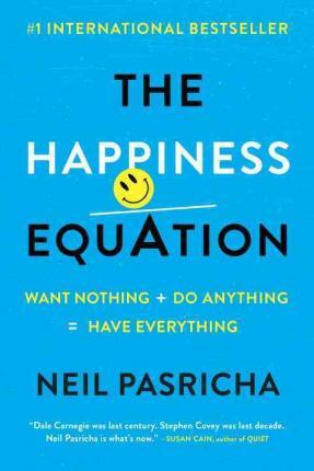 The Happiness Equation : Want Nothing + Do Anything=have Everything