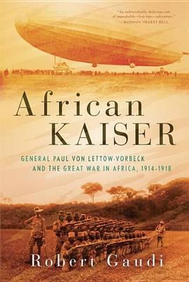 African Kaiser : General Paul Von Lettow-Vorbeck and the Great War in Africa, 1914-1918