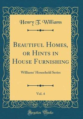 Beautiful Homes, or Hints in House Furnishing, Vol. 4  Williams' Household Series (Classic Reprint)