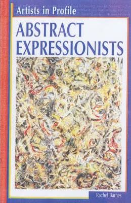Artists in Profile Abstract Expressionists Hardback
