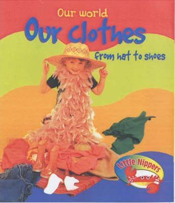 Little Nippers: Our World Our Clothes From Hat to Shoes Hardback