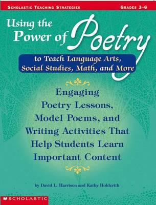 Using the Power of Poetry to Teach Language Arts, Social Studies, Science, and More: Grades 3-6