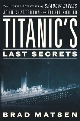 Titanic's Last Secrets : The Further Adventures of Shadow Divers John Chatterto and Richie Kohler