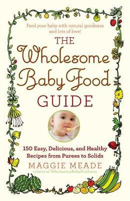 The wholesome baby food guide maggie meade 9780446584104 the wholesome baby food guide forumfinder Images