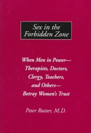 Sex in the Forbidden Zone  When Men in Power - Therapists, Doctors, Clergy, Teachers and Others - Betray Women's Trust