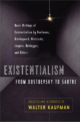 Existentialism from Dostoevsky to Sartre : Basic Writings of Existentialism by Kaufmann, Kierkegaard, Nietzsche, Jaspers, Heidegger, and Others
