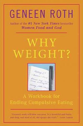 Why Weight? : A Guide to Ending Compulsive Eating – Geneen Roth