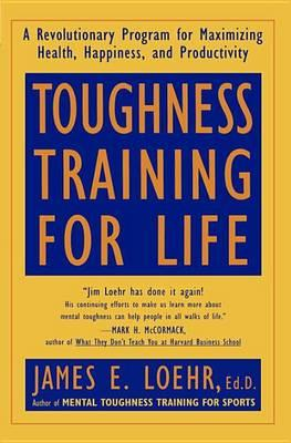 Toughness Training for Life : A Revolutionary Program for Maximizing Health – James E. Loehr