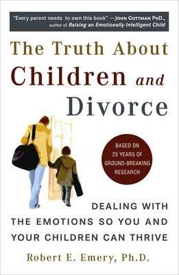 Truth About Children and Divorce : Dealing with the Emotions So You and Your Children Can Thrive