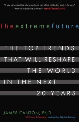 The Extreme Future : The Top Trends That Will Reshape the World in the Next 20 Years