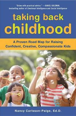 Taking Back Childhood : A Proven Roadmap for Raising Confident, Creative, Compassionate Kids