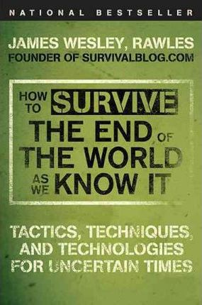 How to Survive the End of the World as We Know It  Tactics, Techniques, and Technologies for Uncertain Times