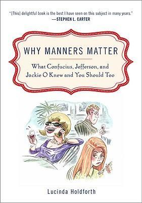 Why Manners Matter : What Confucius, Jefferson, and Jackie O Knew and You Shouldtoo