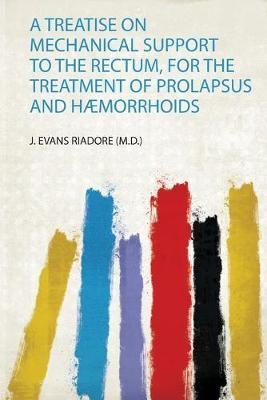 A Treatise on Mechanical Support to the Rectum, for the Treatment of Prolapsus and Haemorrhoids