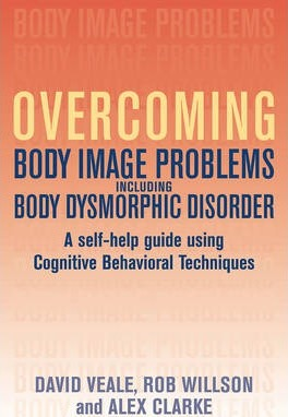 Overcoming Body Body Image Problems Including Body Dysmorphic Disorder: A Self-help Guide Using Cognitive Behavioral Techniques
