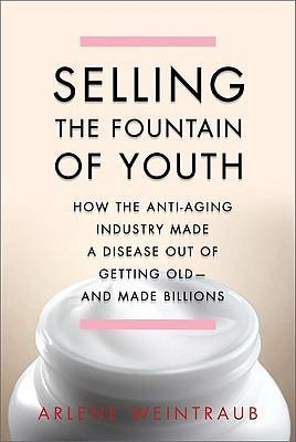 Selling the Fountain of Youth  How the Anti-Aging Industry Made a Disease Out of Getting Old - And Made Billions