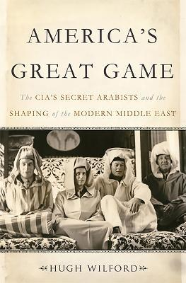 America's Great Game : The CIA's Secret Arabists and the Shaping of the Modern Middle East