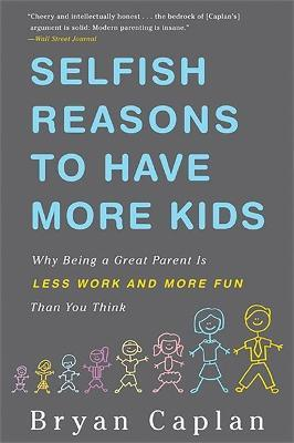 Selfish Reasons to Have More Kids : Why Being a Great Parent is Less Work and More Fun Than You Think